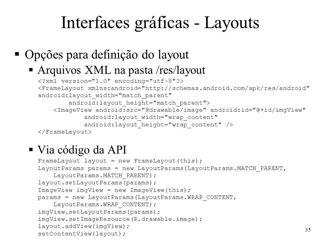 Interfaces gráficas - Layouts Opções para definição do layout Arquivos XML na pasta /res/layout Via código da API <FrameLayout xmlns:android=