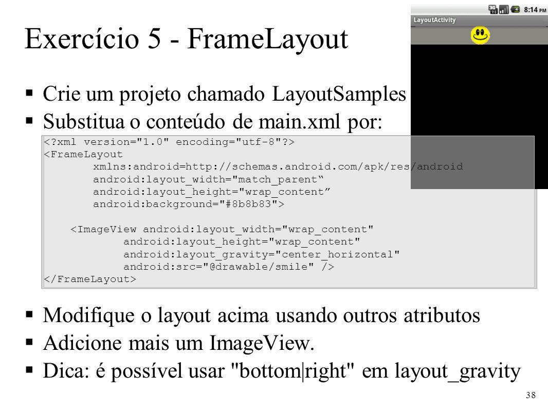 Exercício 5 - FrameLayout Crie um projeto chamado LayoutSamples Substitua o conteúdo de main.xml por: Modifique o layout acima usando outros atributos