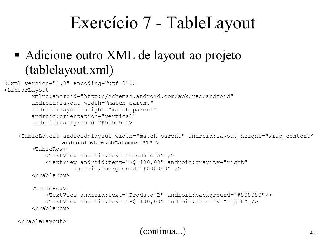 Exercício 7 - TableLayout Adicione outro XML de layout ao projeto (tablelayout.xml) (continua...) <LinearLayout xmlns:android=