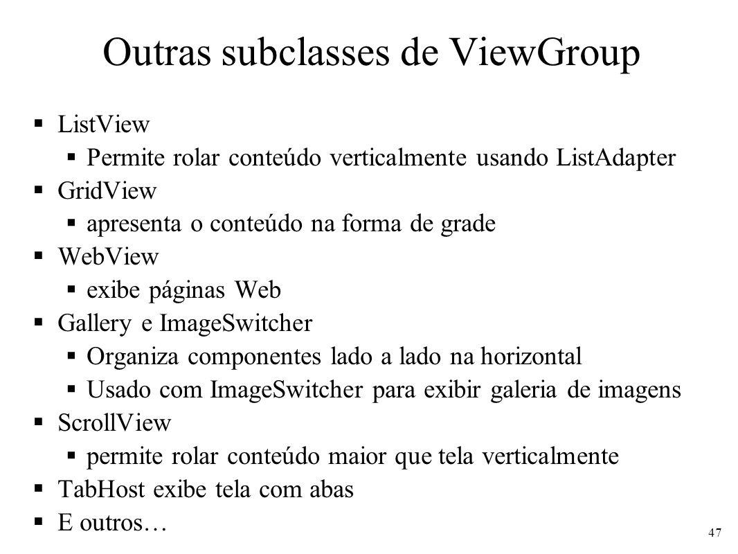 Outras subclasses de ViewGroup ListView Permite rolar conteúdo verticalmente usando ListAdapter GridView apresenta o conteúdo na forma de grade WebVie