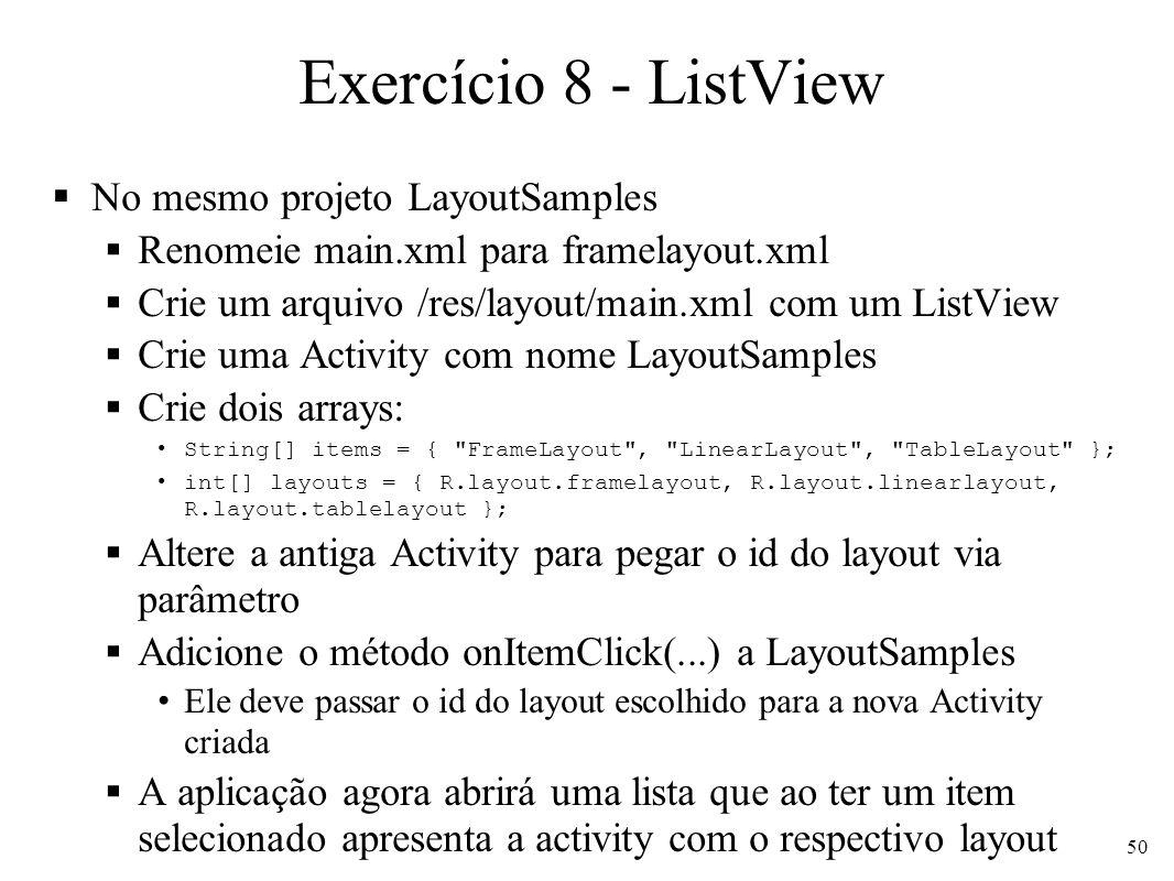 Exercício 8 - ListView No mesmo projeto LayoutSamples Renomeie main.xml para framelayout.xml Crie um arquivo /res/layout/main.xml com um ListView Crie