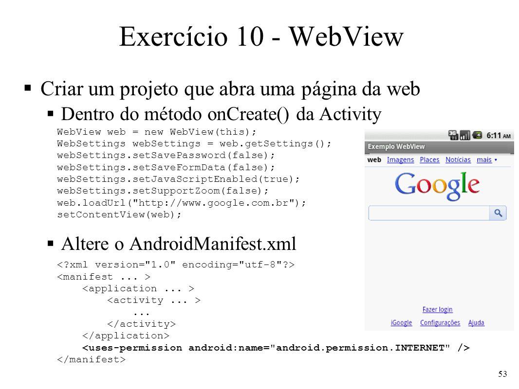 Exercício 10 - WebView Criar um projeto que abra uma página da web Dentro do método onCreate() da Activity Altere o AndroidManifest.xml WebView web =