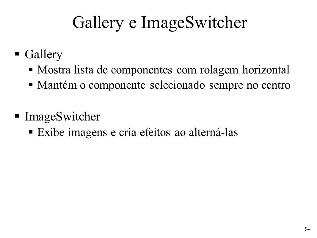 Gallery e ImageSwitcher Gallery Mostra lista de componentes com rolagem horizontal Mantém o componente selecionado sempre no centro ImageSwitcher Exib