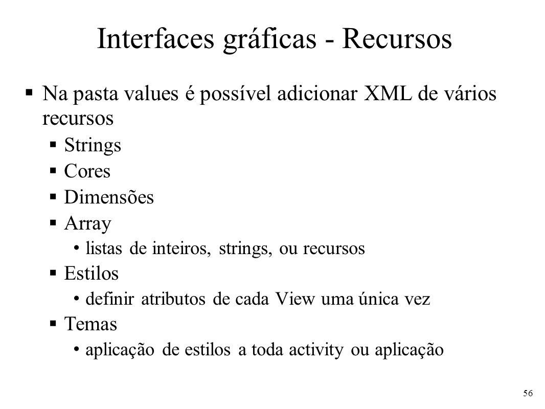 Interfaces gráficas - Recursos Na pasta values é possível adicionar XML de vários recursos Strings Cores Dimensões Array listas de inteiros, strings,