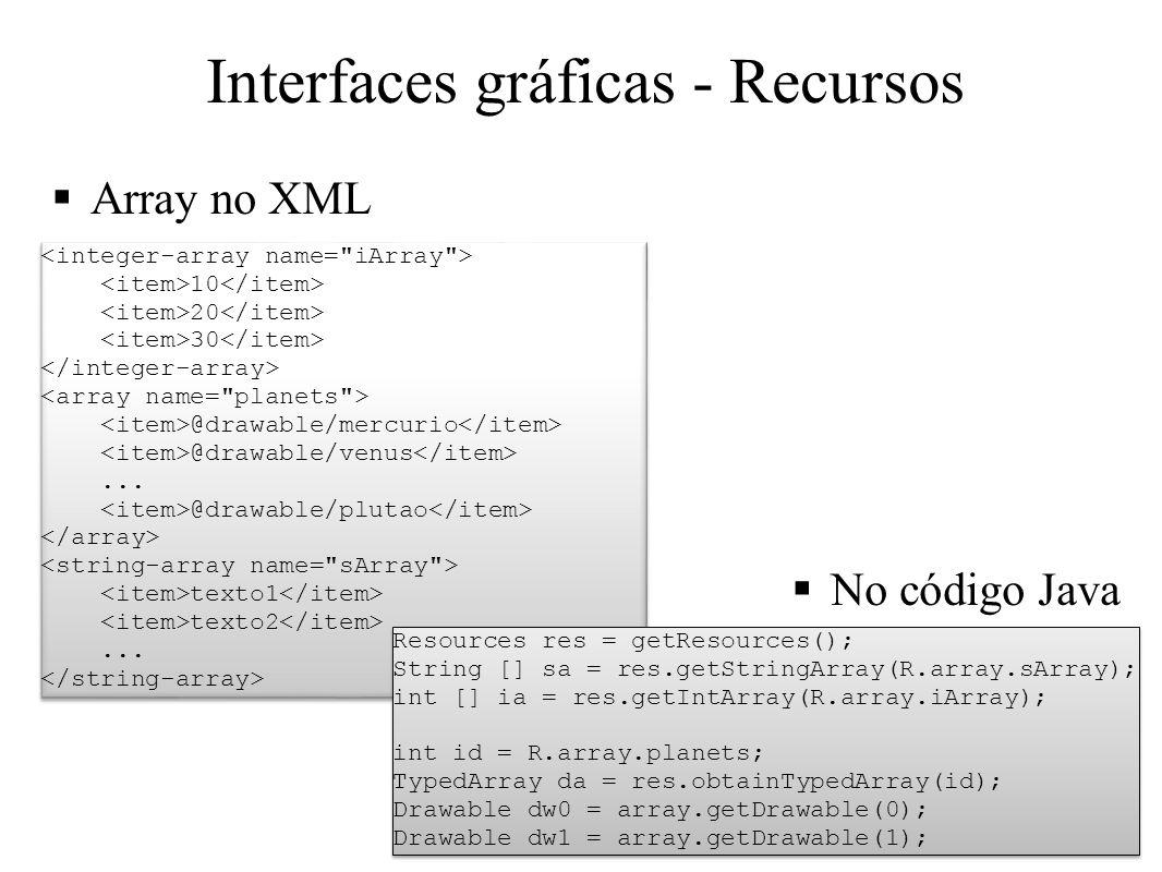 Interfaces gráficas - Recursos Array no XML No código Java 10 20 30 @drawable/mercurio @drawable/venus... @drawable/plutao texto1 texto2... 10 20 30 @