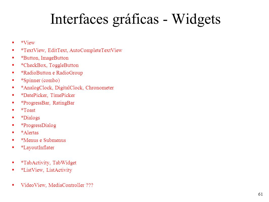 Interfaces gráficas - Widgets *View *TextView, EditText, AutoCompleteTextView *Button, ImageButton *CheckBox, ToggleButton *RadioButton e RadioGroup *