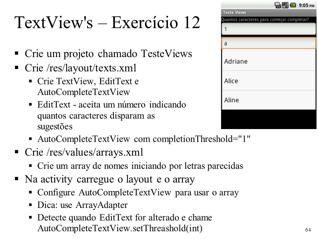 TextView's – Exercício 12 Crie um projeto chamado TesteViews Crie /res/layout/texts.xml Crie TextView, EditText e AutoCompleteTextView EditText - acei