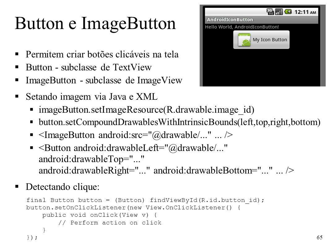 Button e ImageButton Permitem criar botões clicáveis na tela Button - subclasse de TextView ImageButton - subclasse de ImageView Setando imagem via Ja