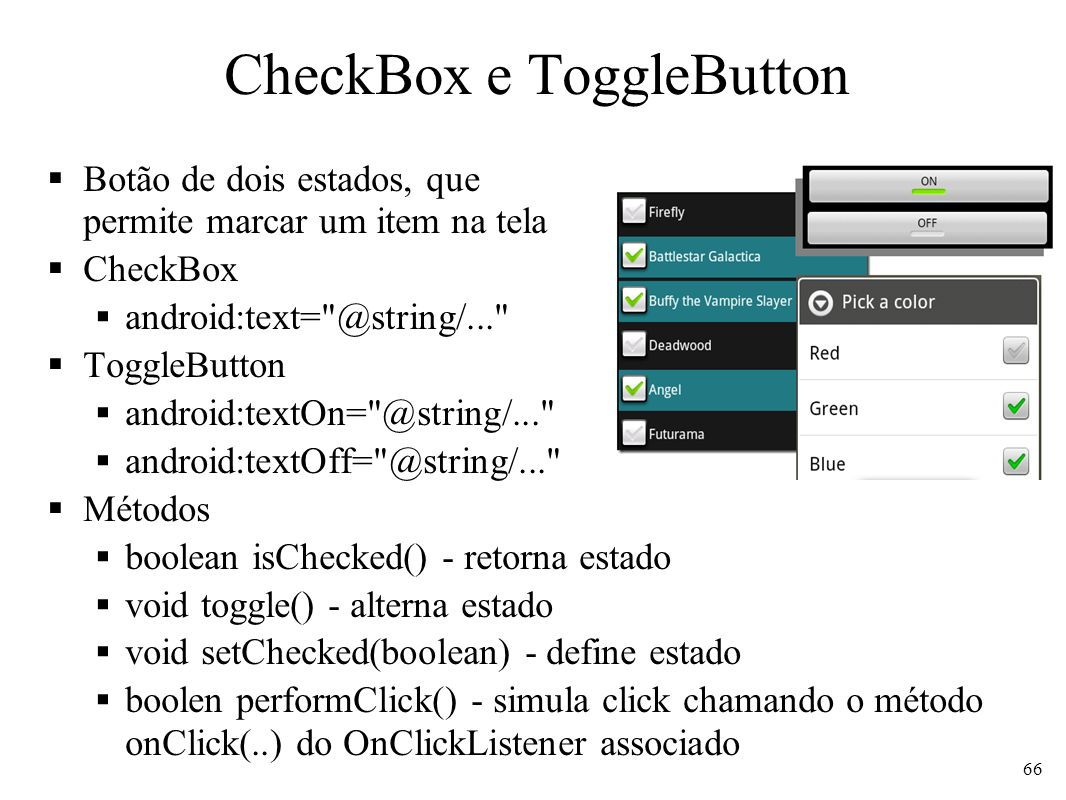 CheckBox e ToggleButton Botão de dois estados, que permite marcar um item na tela CheckBox android:text= @string/... ToggleButton android:textOn= @string/... android:textOff= @string/... Métodos boolean isChecked() - retorna estado void toggle() - alterna estado void setChecked(boolean) - define estado boolen performClick() - simula click chamando o método onClick(..) do OnClickListener associado 66