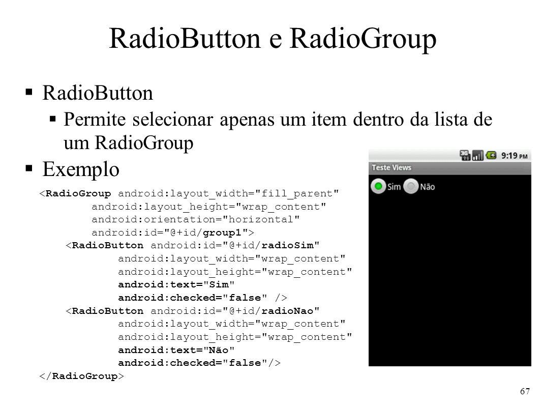 RadioButton e RadioGroup RadioButton Permite selecionar apenas um item dentro da lista de um RadioGroup Exemplo <RadioGroup android:layout_width=