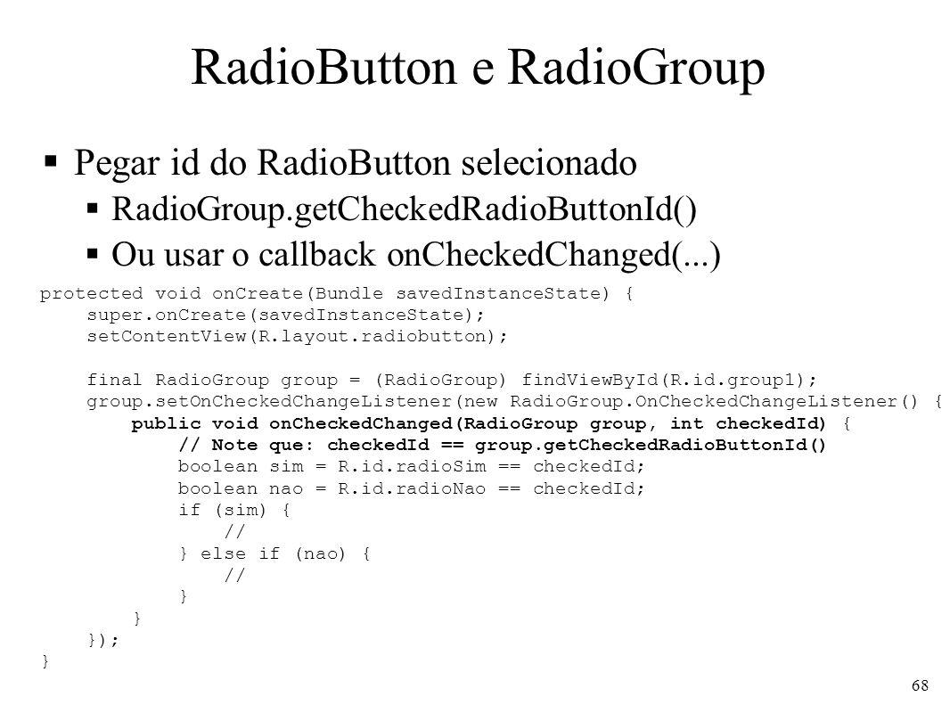 RadioButton e RadioGroup Pegar id do RadioButton selecionado RadioGroup.getCheckedRadioButtonId() Ou usar o callback onCheckedChanged(...) protected v