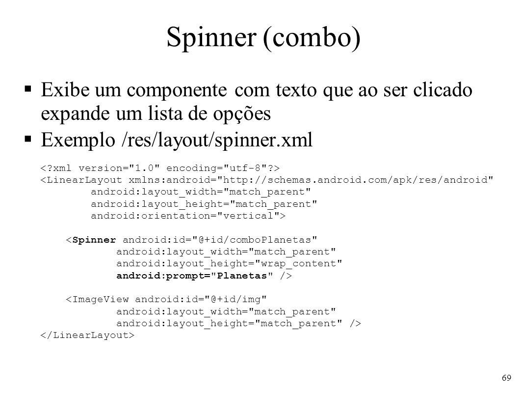 Spinner (combo) Exibe um componente com texto que ao ser clicado expande um lista de opções Exemplo /res/layout/spinner.xml <LinearLayout xmlns:androi