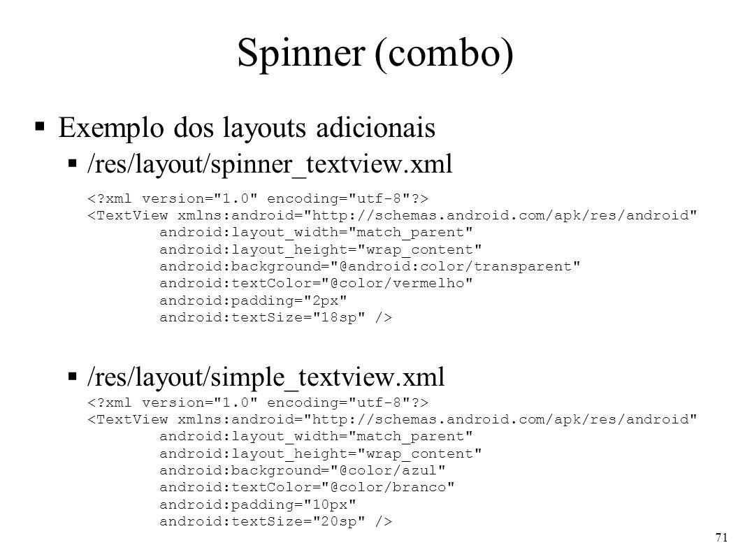 Spinner (combo) Exemplo dos layouts adicionais /res/layout/spinner_textview.xml /res/layout/simple_textview.xml <TextView xmlns:android=