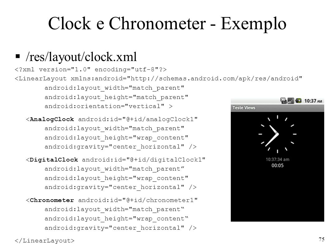 Clock e Chronometer - Exemplo /res/layout/clock.xml <LinearLayout xmlns:android= http://schemas.android.com/apk/res/android android:layout_width= match_parent android:layout_height= match_parent android:orientation= vertical > <AnalogClock android:id= @+id/analogClock1 android:layout_width= match_parent android:layout_height= wrap_content android:gravity= center_horizontal /> <DigitalClock android:id= @+id/digitalClock1 android:layout_width= match_parent android:layout_height= wrap_content android:gravity= center_horizontal /> <Chronometer android:id= @+id/chronometer1 android:layout_width= match_parent android:layout_height= wrap_content android:gravity= center_horizontal /> 75