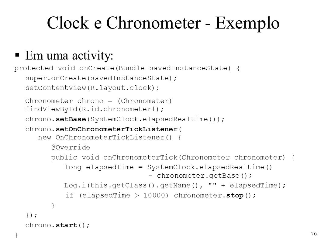Clock e Chronometer - Exemplo Em uma activity: protected void onCreate(Bundle savedInstanceState) { super.onCreate(savedInstanceState); setContentView(R.layout.clock); Chronometer chrono = (Chronometer) findViewById(R.id.chronometer1); chrono.setBase(SystemClock.elapsedRealtime()); chrono.setOnChronometerTickListener( new OnChronometerTickListener() { @Override public void onChronometerTick(Chronometer chronometer) { long elapsedTime = SystemClock.elapsedRealtime() - chronometer.getBase(); Log.i(this.getClass().getName(), + elapsedTime); if (elapsedTime > 10000) chronometer.stop(); } }); chrono.start(); } 76