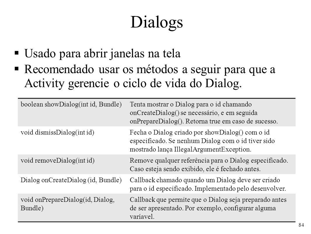 Dialogs Usado para abrir janelas na tela Recomendado usar os métodos a seguir para que a Activity gerencie o ciclo de vida do Dialog. 84 boolean showD