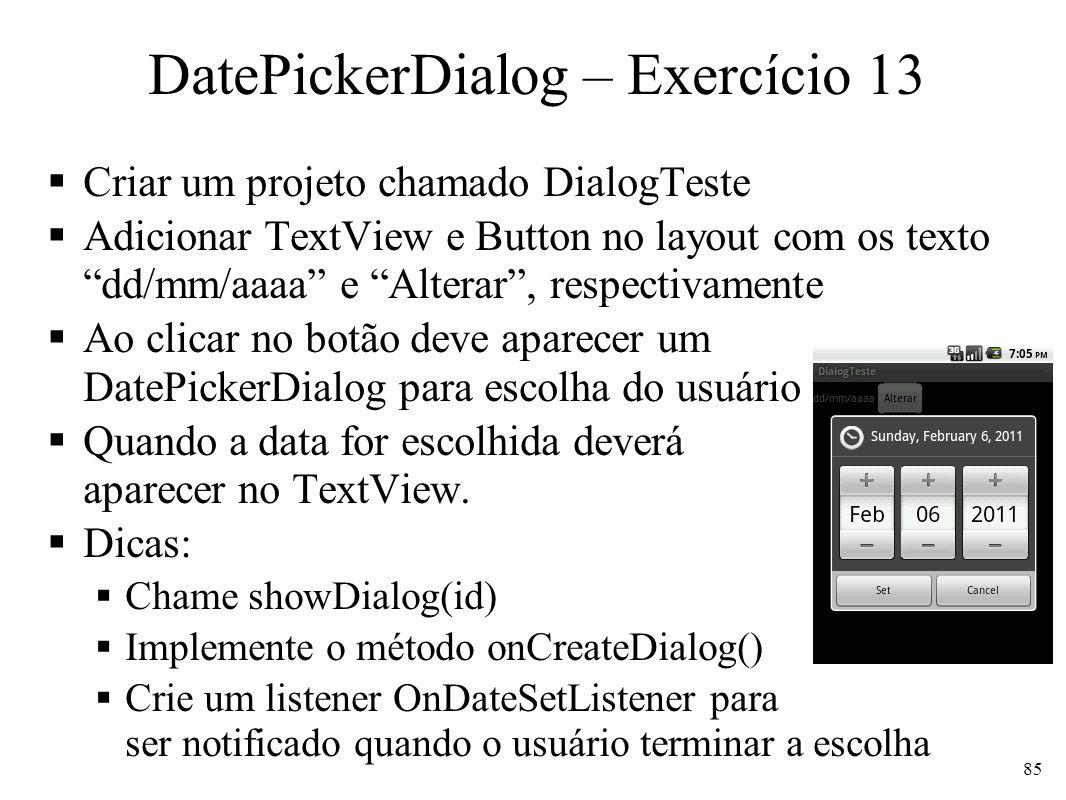 DatePickerDialog – Exercício 13 Criar um projeto chamado DialogTeste Adicionar TextView e Button no layout com os texto dd/mm/aaaa e Alterar, respecti