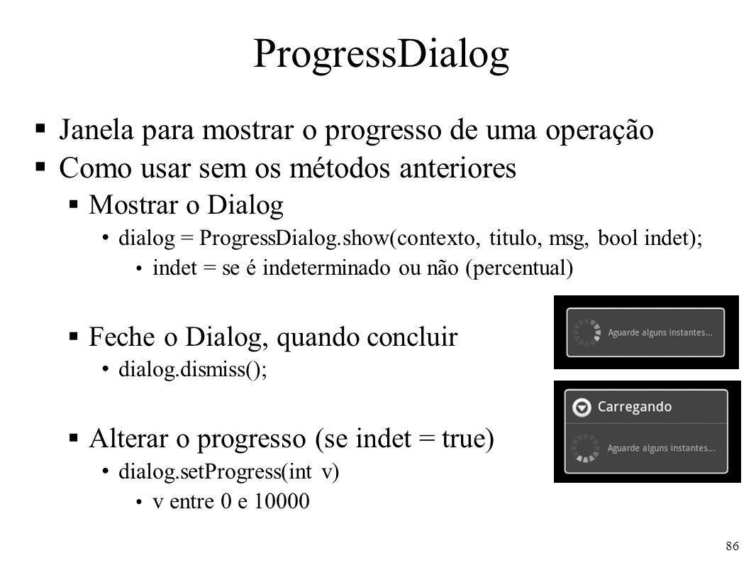 ProgressDialog Janela para mostrar o progresso de uma operação Como usar sem os métodos anteriores Mostrar o Dialog dialog = ProgressDialog.show(conte