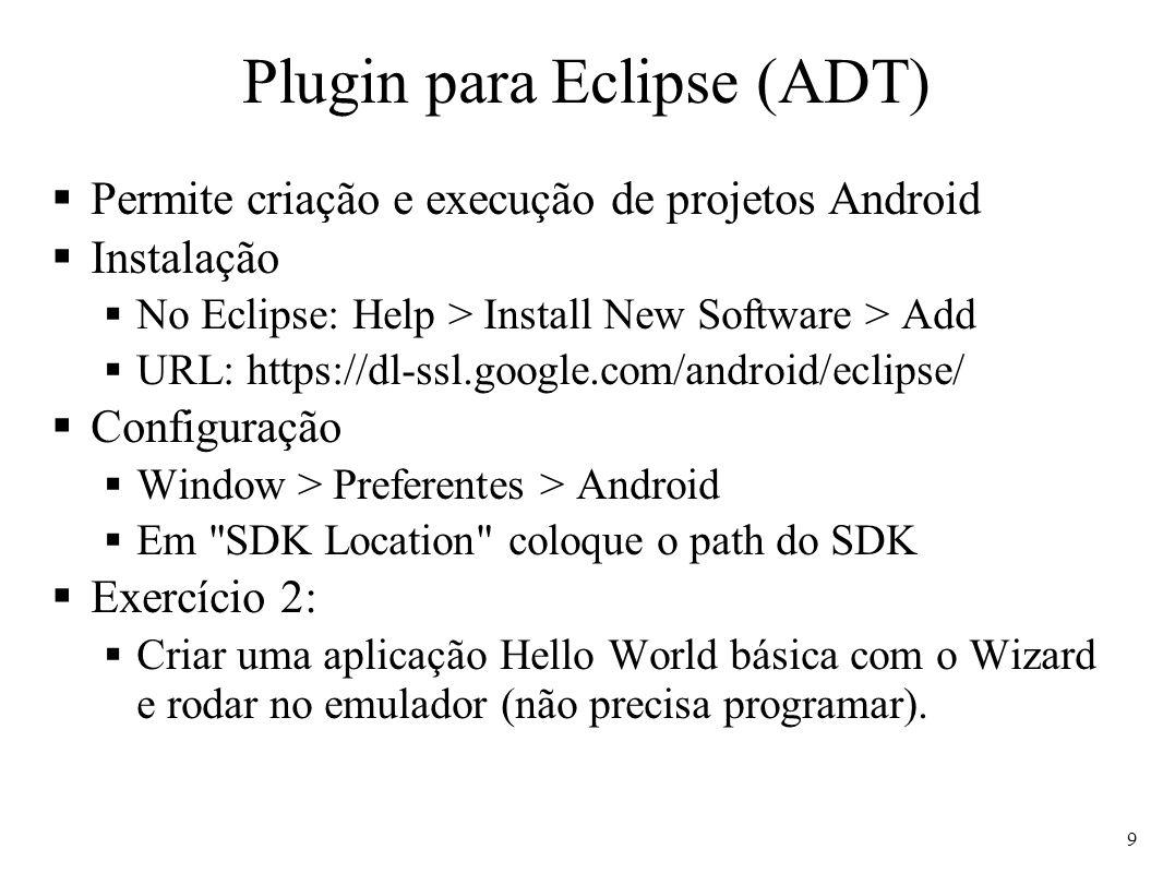 Plugin para Eclipse (ADT) Permite criação e execução de projetos Android Instalação No Eclipse: Help > Install New Software > Add URL: https://dl-ssl.