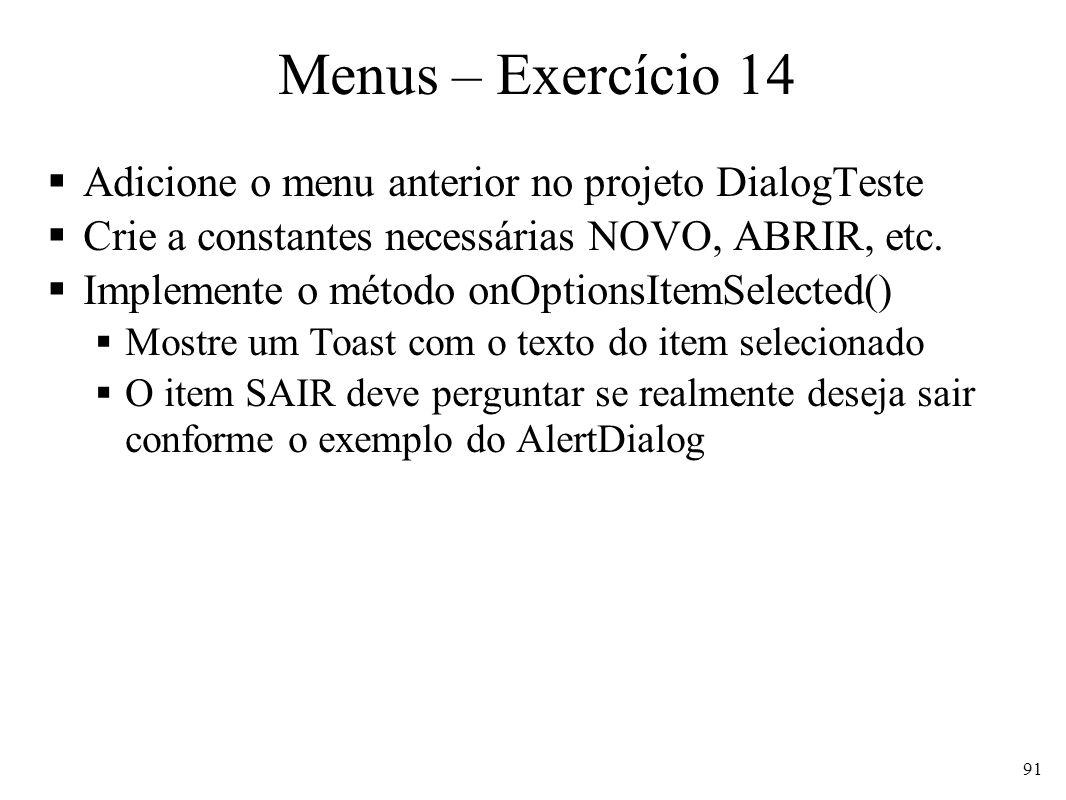 Menus – Exercício 14 Adicione o menu anterior no projeto DialogTeste Crie a constantes necessárias NOVO, ABRIR, etc. Implemente o método onOptionsItem