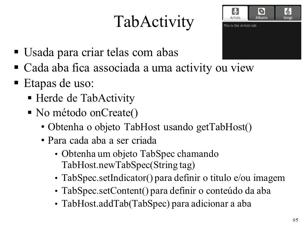 TabActivity Usada para criar telas com abas Cada aba fica associada a uma activity ou view Etapas de uso: Herde de TabActivity No método onCreate() Ob