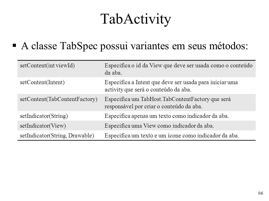 TabActivity A classe TabSpec possui variantes em seus métodos: 96 setContent(int viewId)Especifica o id da View que deve ser usada como o conteúdo da