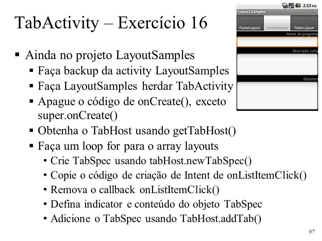 TabActivity – Exercício 16 Ainda no projeto LayoutSamples Faça backup da activity LayoutSamples Faça LayoutSamples herdar TabActivity Apague o código