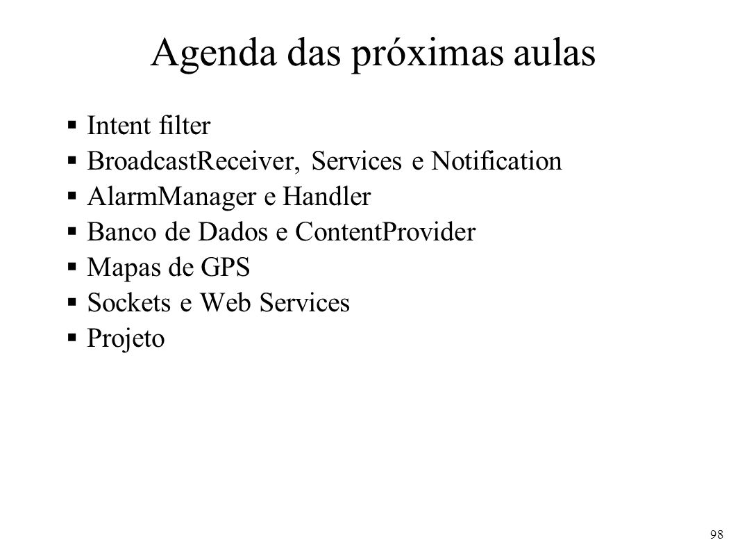 Agenda das próximas aulas Intent filter BroadcastReceiver, Services e Notification AlarmManager e Handler Banco de Dados e ContentProvider Mapas de GPS Sockets e Web Services Projeto 98