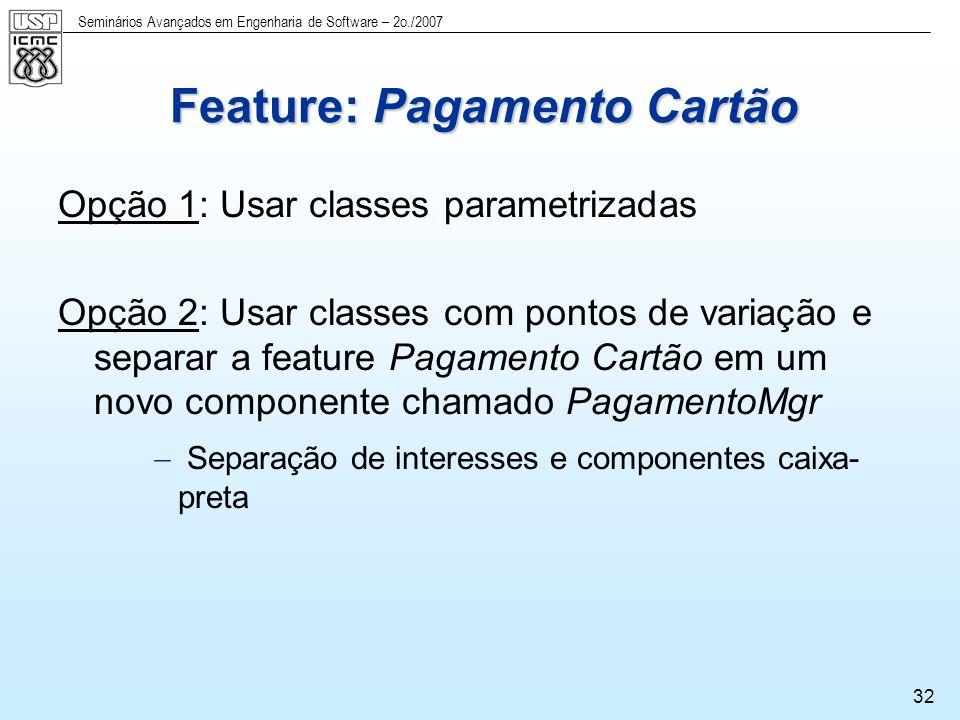 Seminários Avançados em Engenharia de Software – 2o./2007 33 Feature: Pagamento Cartão Parte do modelo de classes Ambas as classes permanecem em um componente pois possuem o mesmo interesse e são sempre usadas juntas Novos atributos requeridos