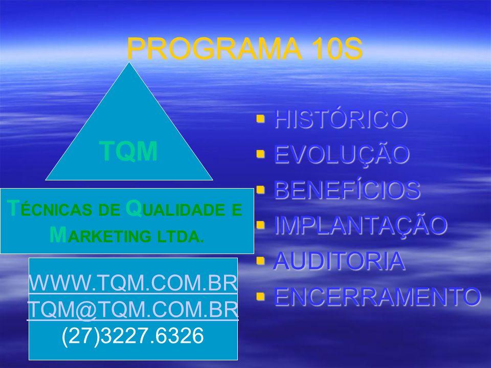 PROGRAMA 10S HISTÓRICO HISTÓRICO EVOLUÇÃO EVOLUÇÃO BENEFÍCIOS BENEFÍCIOS IMPLANTAÇÃO IMPLANTAÇÃO AUDITORIA AUDITORIA ENCERRAMENTO ENCERRAMENTO TQM WWW.TQM.COM.BR TQM@TQM.COM.BR (27)3227.6326 T ÉCNICAS DE Q UALIDADE E M ARKETING LTDA.