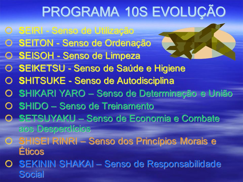 PROGRAMA 10S EVOLUÇÃO PROGRAMA 10S EVOLUÇÃO SEIRI - Senso de Utilização SEIRI - Senso de Utilização SEITON - Senso de Ordenação SEITON - Senso de Ordenação SEISOH - Senso de Limpeza SEISOH - Senso de Limpeza SEIKETSU - Senso de Saúde e Higiene SEIKETSU - Senso de Saúde e Higiene SHITSUKE - Senso de Autodisciplina SHITSUKE - Senso de Autodisciplina SHIKARI YARO – Senso de Determinação e União SHIKARI YARO – Senso de Determinação e União SHIDO – Senso de Treinamento SHIDO – Senso de Treinamento SETSUYAKU – Senso de Economia e Combate aos Desperdícios SETSUYAKU – Senso de Economia e Combate aos Desperdícios SHISEI RINRI – Senso dos Princípios Morais e Éticos SHISEI RINRI – Senso dos Princípios Morais e Éticos SEKININ SHAKAI – Senso de Responsabilidade Social SEKININ SHAKAI – Senso de Responsabilidade Social