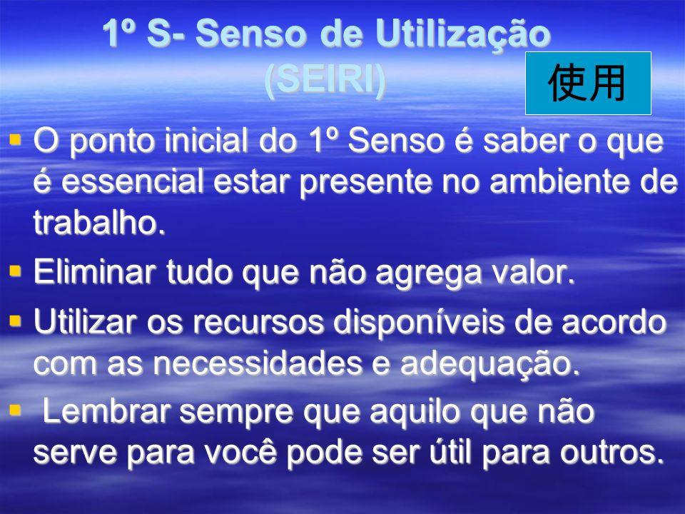 1º S- Senso de Utilização (SEIRI) 1º S- Senso de Utilização (SEIRI) O ponto inicial do 1º Senso é saber o que é essencial estar presente no ambiente de trabalho.