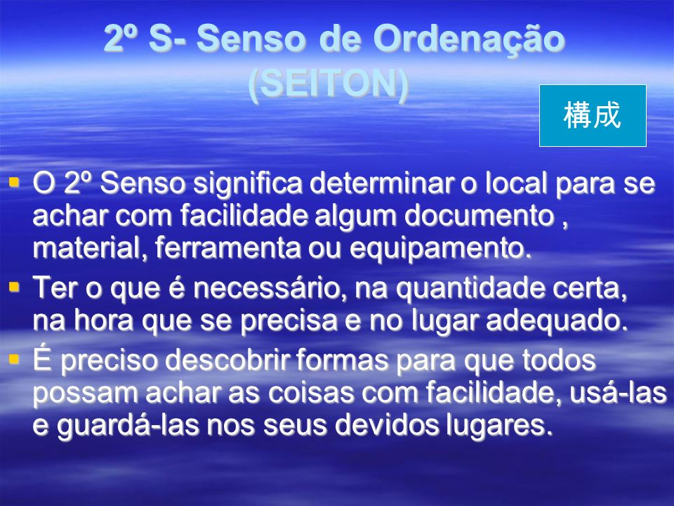 2º S- Senso de Ordenação (SEITON) 2º S- Senso de Ordenação (SEITON) O 2º Senso significa determinar o local para se achar com facilidade algum documento, material, ferramenta ou equipamento.
