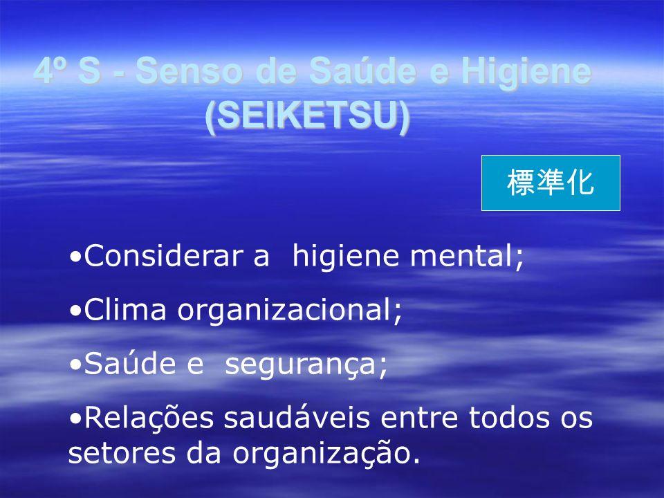 4º S - Senso de Saúde e Higiene (SEIKETSU) 4º S - Senso de Saúde e Higiene (SEIKETSU) Considerar a higiene mental; Clima organizacional; Saúde e segurança; Relações saudáveis entre todos os setores da organização.