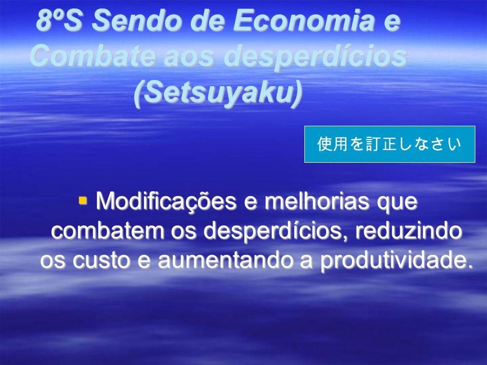 8ºS Sendo de Economia e Combate aos desperdícios (Setsuyaku) Modificações e melhorias que combatem os desperdícios, reduzindo os custo e aumentando a produtividade.