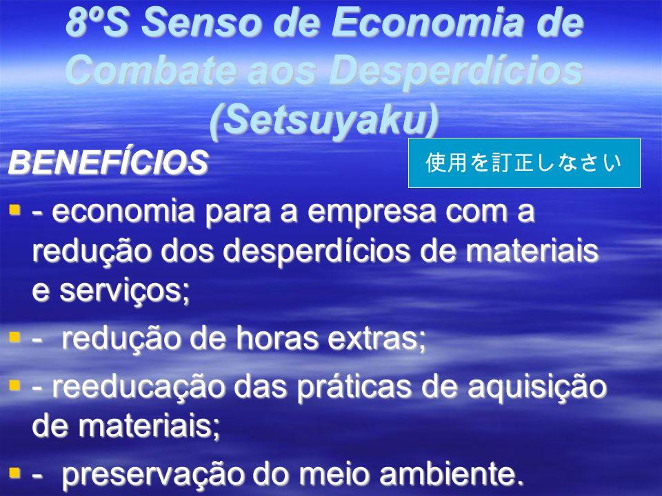 8ºS Senso de Economia de Combate aos Desperdícios (Setsuyaku) BENEFÍCIOS - economia para a empresa com a redução dos desperdícios de materiais e serviços; - economia para a empresa com a redução dos desperdícios de materiais e serviços; - redução de horas extras; - redução de horas extras; - reeducação das práticas de aquisição de materiais; - reeducação das práticas de aquisição de materiais; - preservação do meio ambiente.
