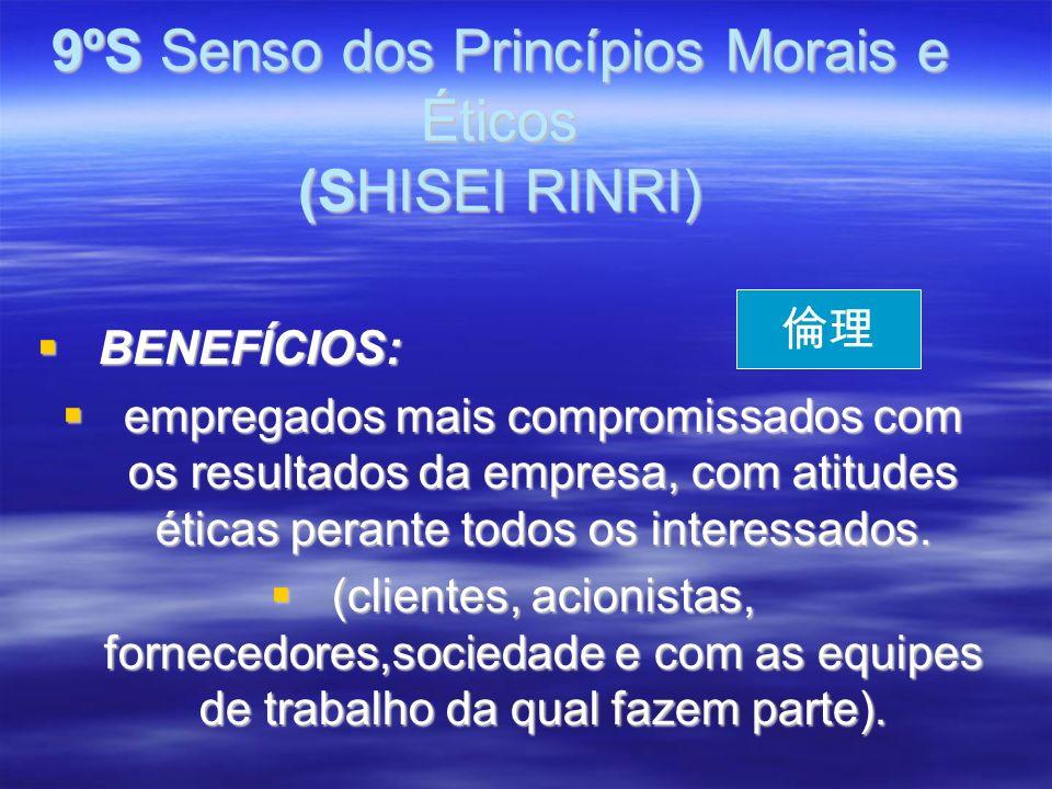 9ºS Senso dos Princípios Morais e Éticos (SHISEI RINRI) BENEFÍCIOS: BENEFÍCIOS: empregados mais compromissados com os resultados da empresa, com atitudes éticas perante todos os interessados.
