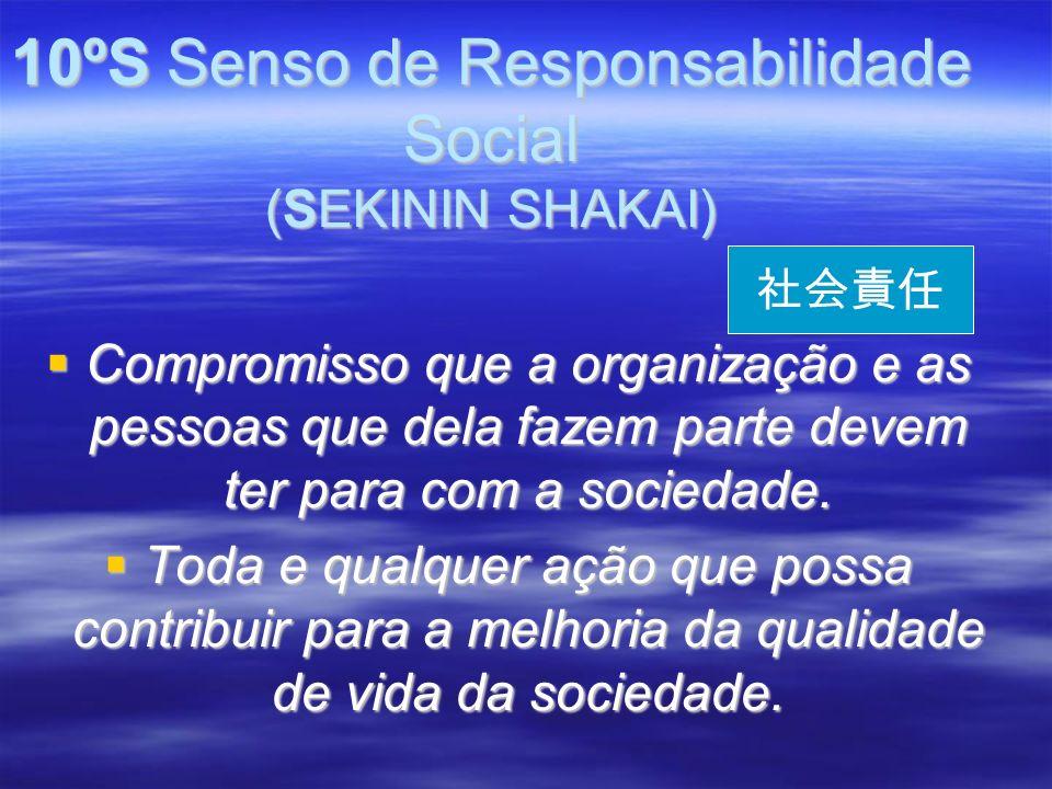 10ºS Senso de Responsabilidade Social (SEKININ SHAKAI) Compromisso que a organização e as pessoas que dela fazem parte devem ter para com a sociedade.
