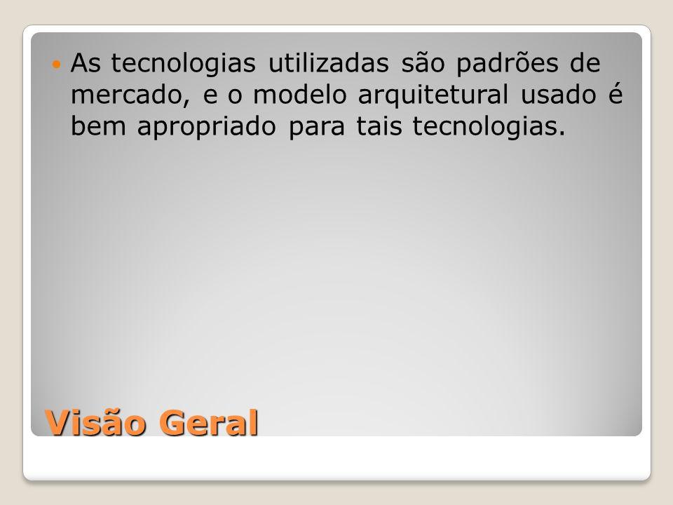 Visão Geral As tecnologias utilizadas são padrões de mercado, e o modelo arquitetural usado é bem apropriado para tais tecnologias.