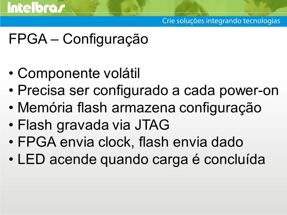 FPGA – Configuração Componente volátil Precisa ser configurado a cada power-on Memória flash armazena configuração Flash gravada via JTAG FPGA envia c