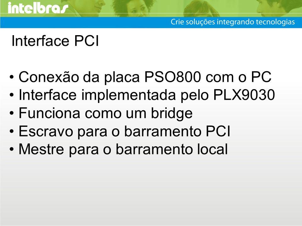 Interface PCI Conexão da placa PSO800 com o PC Interface implementada pelo PLX9030 Funciona como um bridge Escravo para o barramento PCI Mestre para o