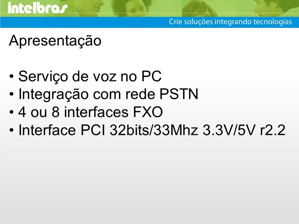 Apresentação Serviço de voz no PC Integração com rede PSTN 4 ou 8 interfaces FXO Interface PCI 32bits/33Mhz 3.3V/5V r2.2
