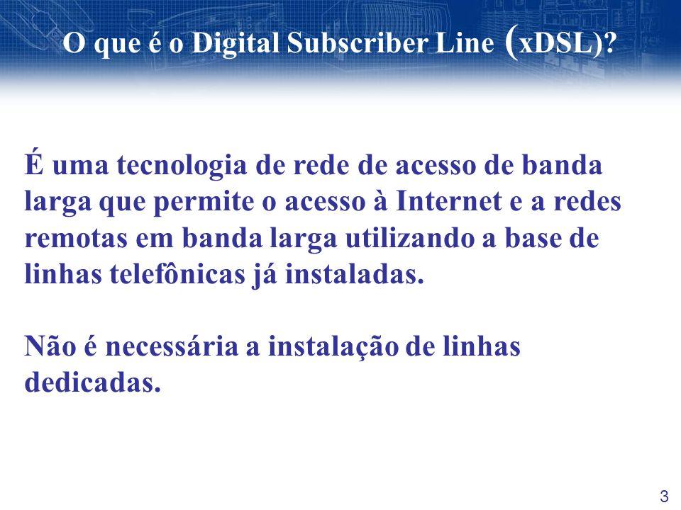 O que é o Digital Subscriber Line ( xDSL)? 3 É uma tecnologia de rede de acesso de banda larga que permite o acesso à Internet e a redes remotas em ba