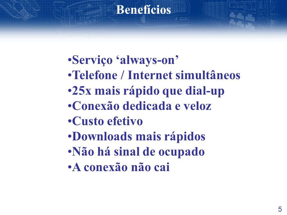5 Benefícios Serviço always-on Telefone / Internet simultâneos 25x mais rápido que dial-up Conexão dedicada e veloz Custo efetivo Downloads mais rápid