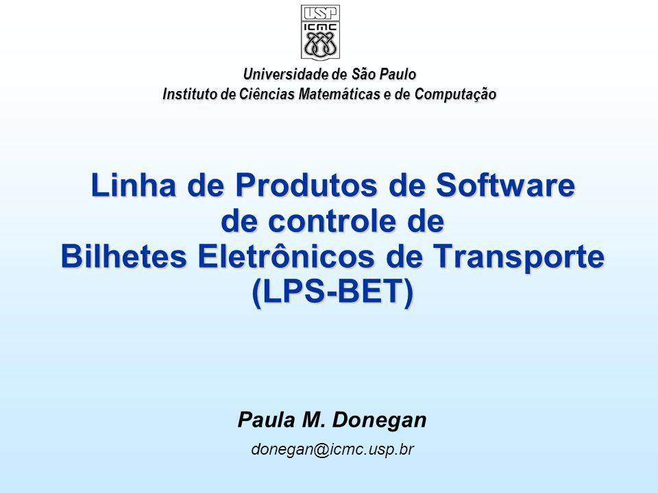 Linha de Produtos de Software de controle de Bilhetes Eletrônicos de Transporte (LPS-BET) Paula M. Donegan donegan@icmc.usp.br Universidade de São Pau