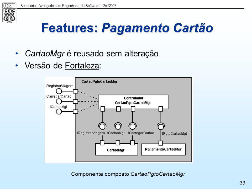 Seminários Avançados em Engenharia de Software – 2o./2007 39 CartaoMgr é reusado sem alteração Versão de Fortaleza: Componente composto CartaoPgtoCart