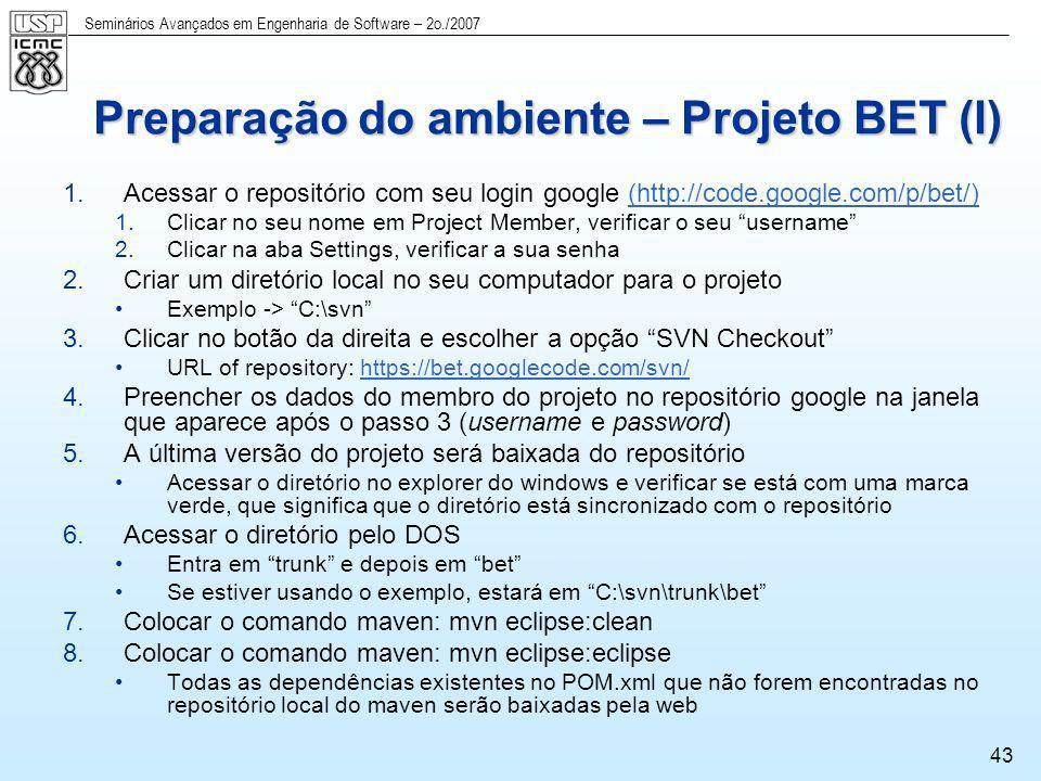 Seminários Avançados em Engenharia de Software – 2o./2007 43 Preparação do ambiente – Projeto BET (I) 1.Acessar o repositório com seu login google (ht