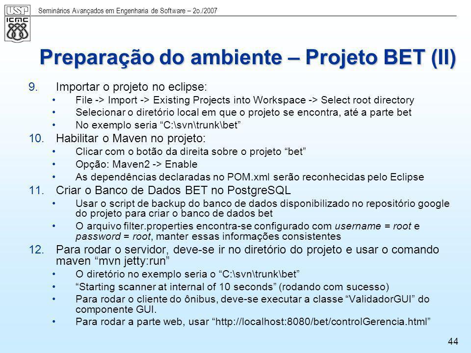 Seminários Avançados em Engenharia de Software – 2o./2007 44 Preparação do ambiente – Projeto BET (II) 9.Importar o projeto no eclipse: File -> Import