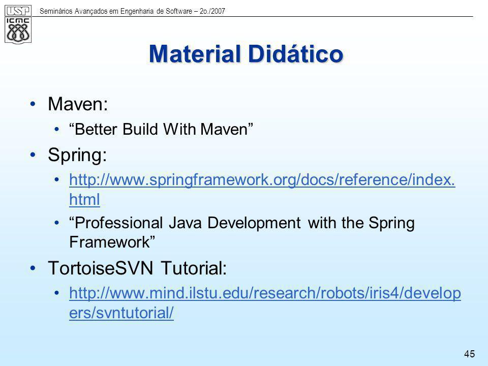 Seminários Avançados em Engenharia de Software – 2o./2007 45 Material Didático Maven: Better Build With Maven Spring: http://www.springframework.org/d