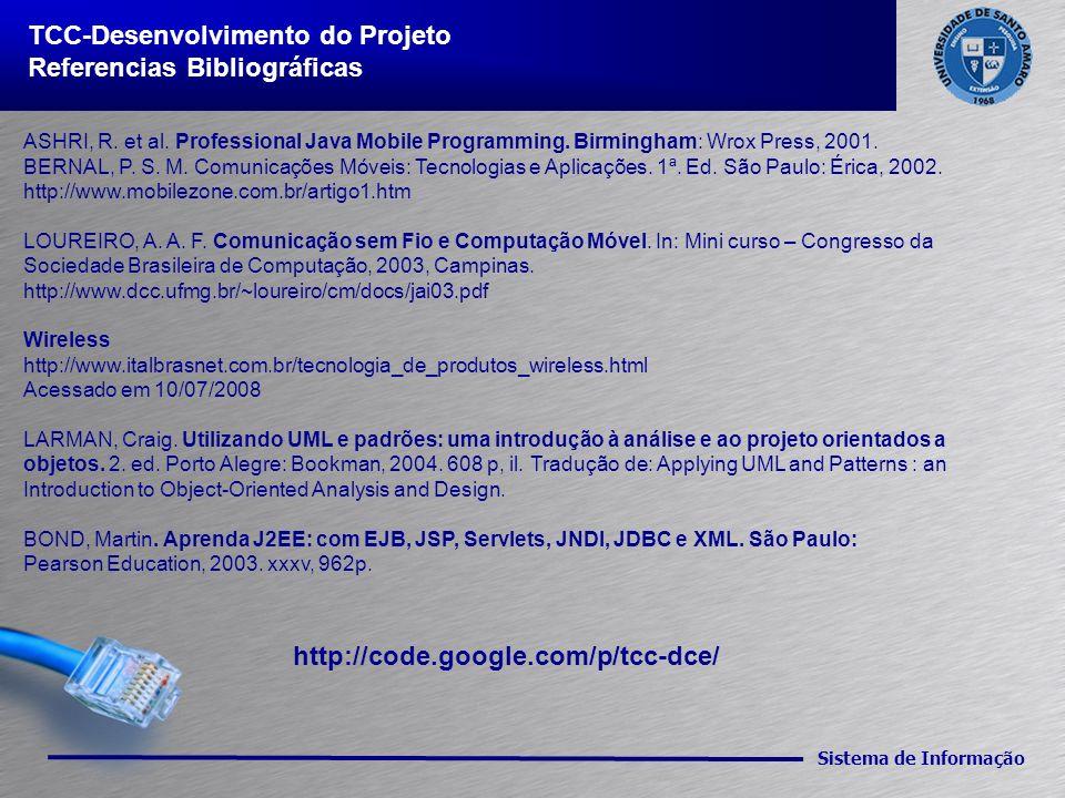 Sistema de Informação TCC-Desenvolvimento do Projeto Referencias Bibliográficas ASHRI, R. et al. Professional Java Mobile Programming. Birmingham: Wro